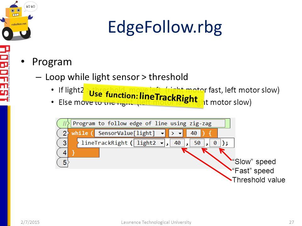 2/7/2015Lawrence Technological University27 Program – Loop while light sensor > threshold If light2 > threshold, move left (right motor fast, left motor slow) Else move to the right (left motor fast, right motor slow) EdgeFollow.rbg Slow speed Fast speed Threshold value Use function: lineTrackRight