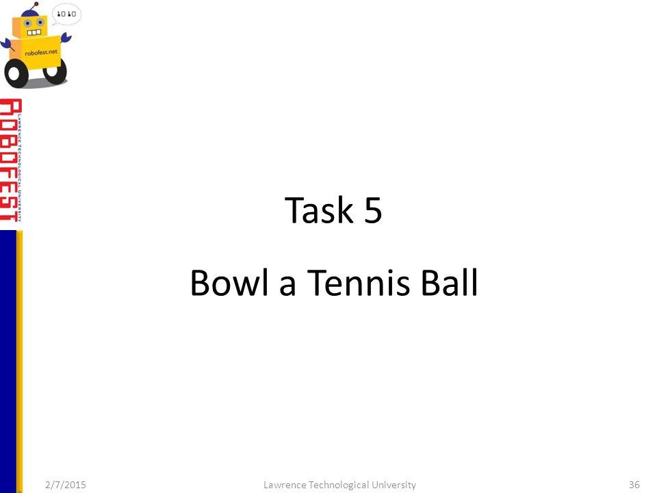 Task 5 Bowl a Tennis Ball 2/7/2015Lawrence Technological University36