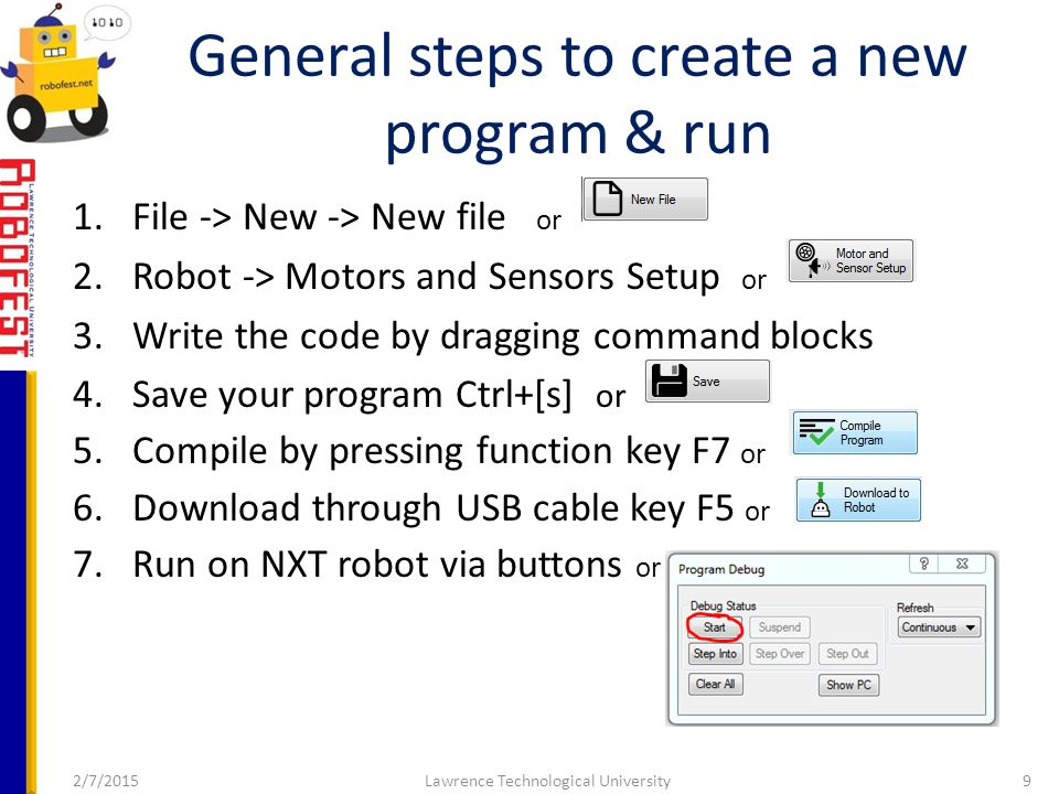 2/7/2015Lawrence Technological University9 1.File -> New -> New file or 2.Robot -> Motors and Sensors Setup or 3.Write the code by dragging command blocks 4.Save your program Ctrl+[s] or 5.Compile by pressing function key F7 or 6.Download through USB cable key F5 or 7.Run on NXT robot via buttons or General steps to create a new program & run
