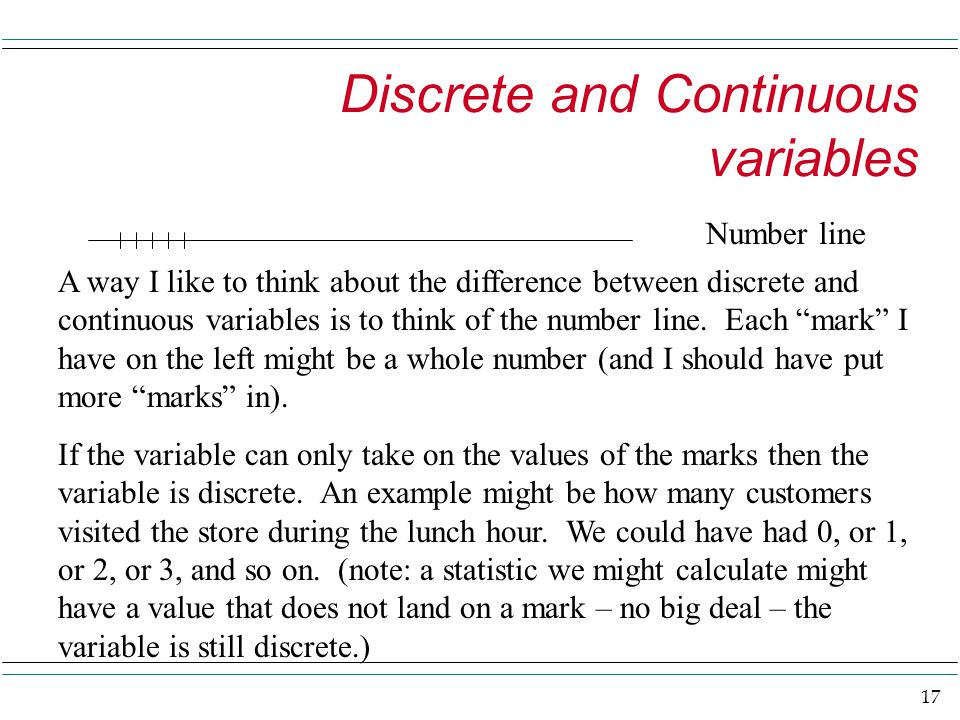 17 Discrete and Continuous variables Number line A way I like to think about the difference between discrete and continuous variables is to think of the number line.