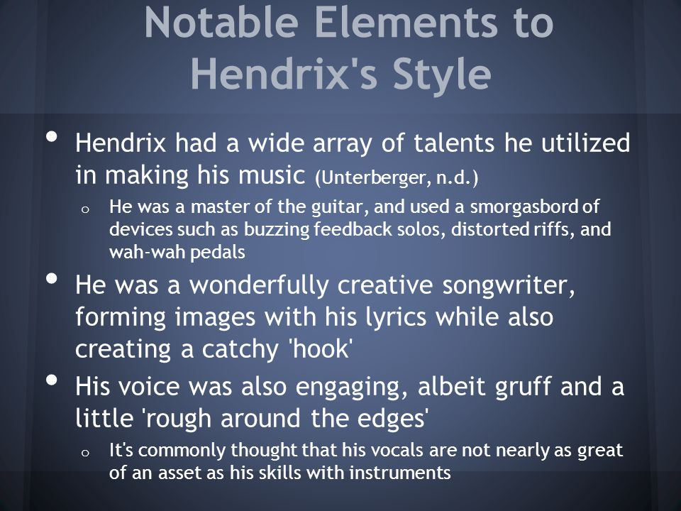 Notable Elements to Hendrix s Style Hendrix had a wide array of talents he utilized in making his music (Unterberger, n.d.) o He was a master of the guitar, and used a smorgasbord of devices such as buzzing feedback solos, distorted riffs, and wah-wah pedals He was a wonderfully creative songwriter, forming images with his lyrics while also creating a catchy hook His voice was also engaging, albeit gruff and a little rough around the edges o It s commonly thought that his vocals are not nearly as great of an asset as his skills with instruments