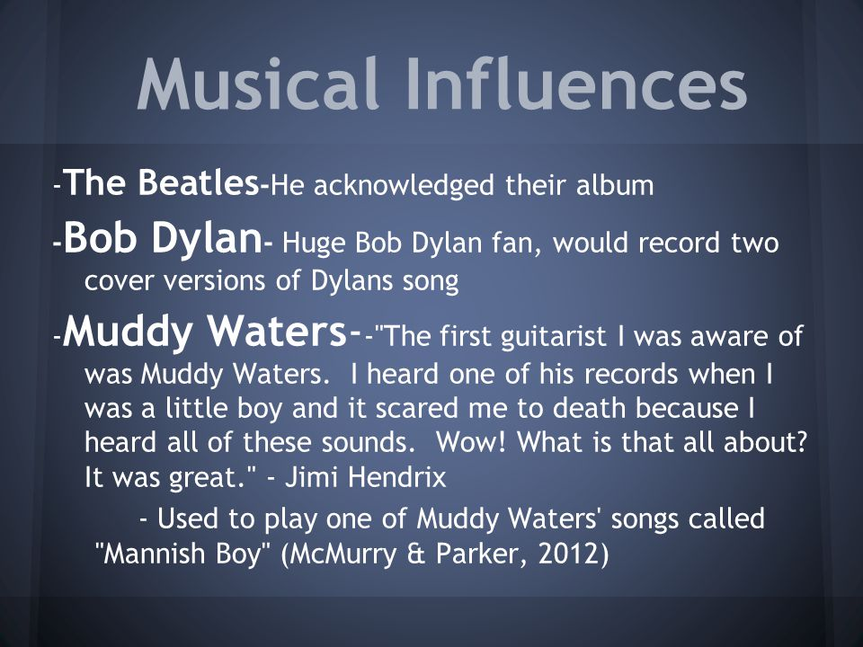 Musical Influences - The Beatles -He acknowledged their album - Bob Dylan - Huge Bob Dylan fan, would record two cover versions of Dylans song - Muddy Waters- - The first guitarist I was aware of was Muddy Waters.