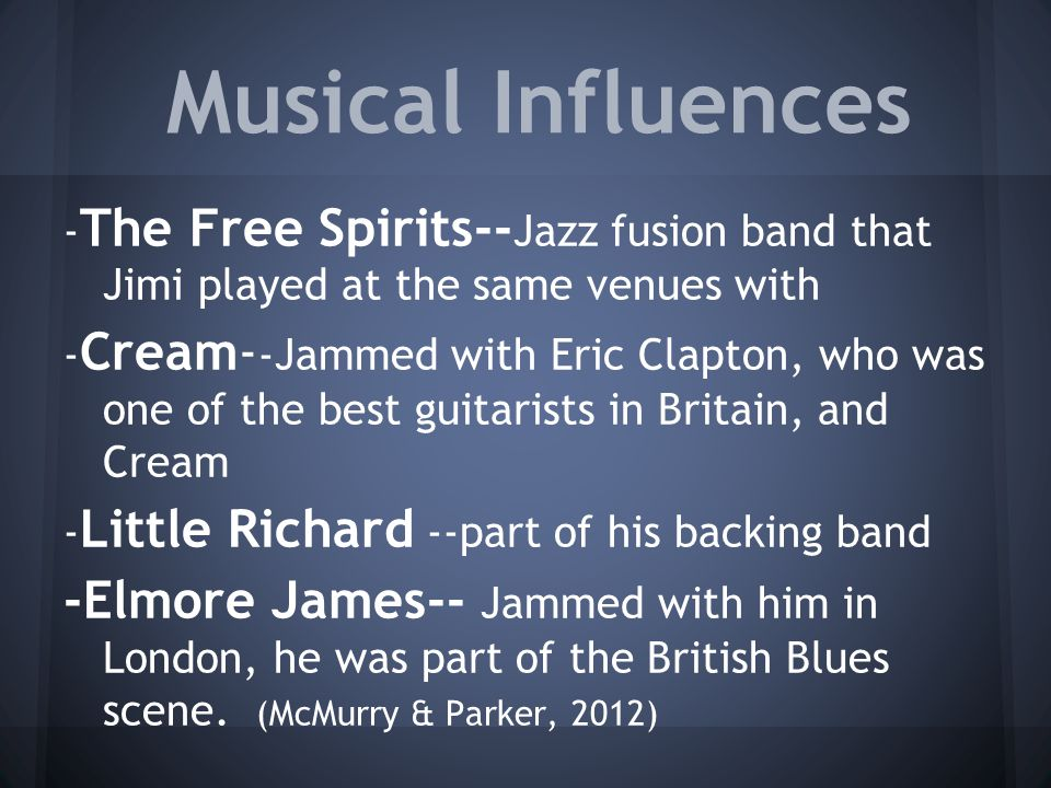 Musical Influences - The Free Spirits-- Jazz fusion band that Jimi played at the same venues with - Cream- -Jammed with Eric Clapton, who was one of the best guitarists in Britain, and Cream - Little Richard --part of his backing band -Elmore James-- Jammed with him in London, he was part of the British Blues scene.