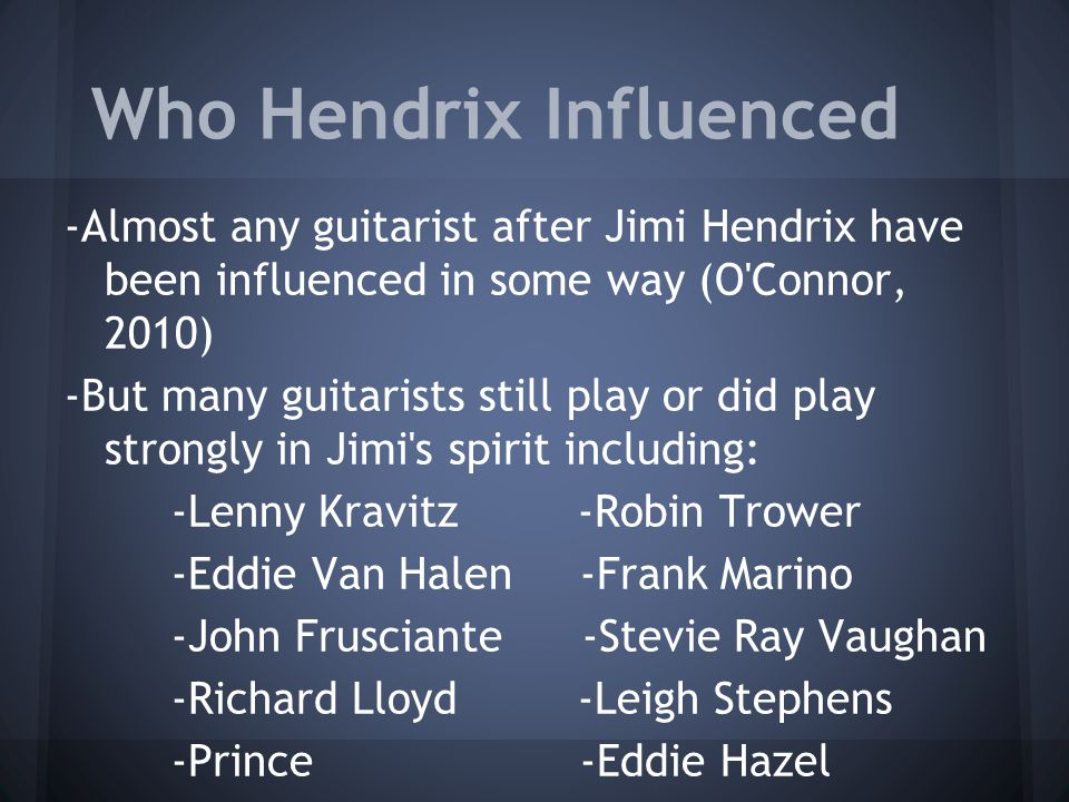 Who Hendrix Influenced -Almost any guitarist after Jimi Hendrix have been influenced in some way (O Connor, 2010) -But many guitarists still play or did play strongly in Jimi s spirit including: -Lenny Kravitz -Robin Trower -Eddie Van Halen -Frank Marino -John Frusciante -Stevie Ray Vaughan -Richard Lloyd -Leigh Stephens -Prince -Eddie Hazel