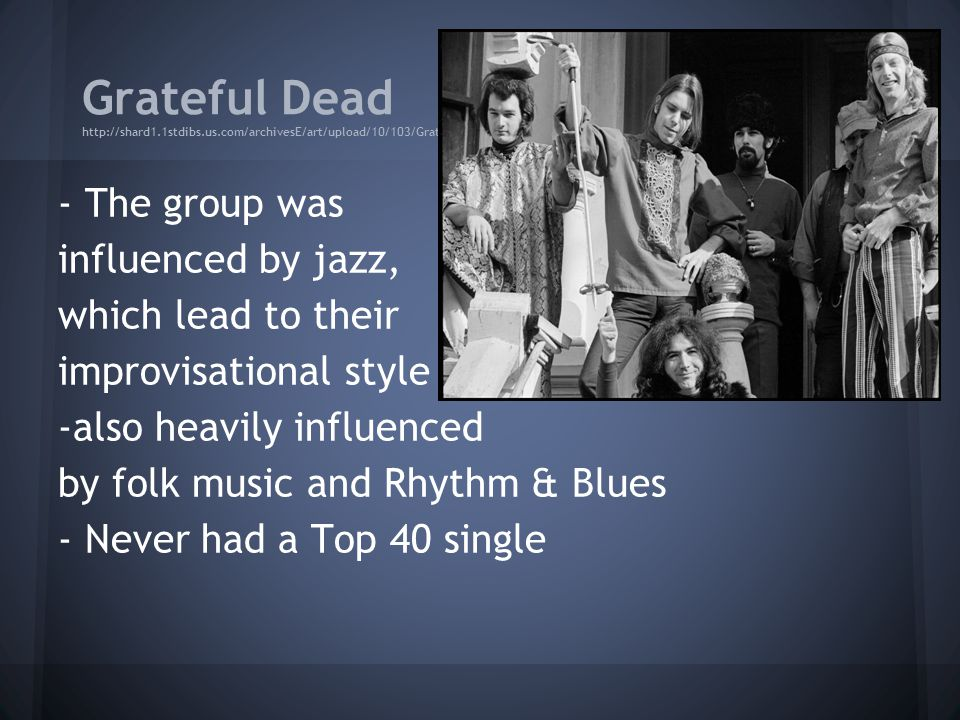 Grateful Dead http://shard1.1stdibs.us.com/archivesE/art/upload/10/103/GratefulDead.jpg - The group was influenced by jazz, which lead to their improvisational style -also heavily influenced by folk music and Rhythm & Blues - Never had a Top 40 single