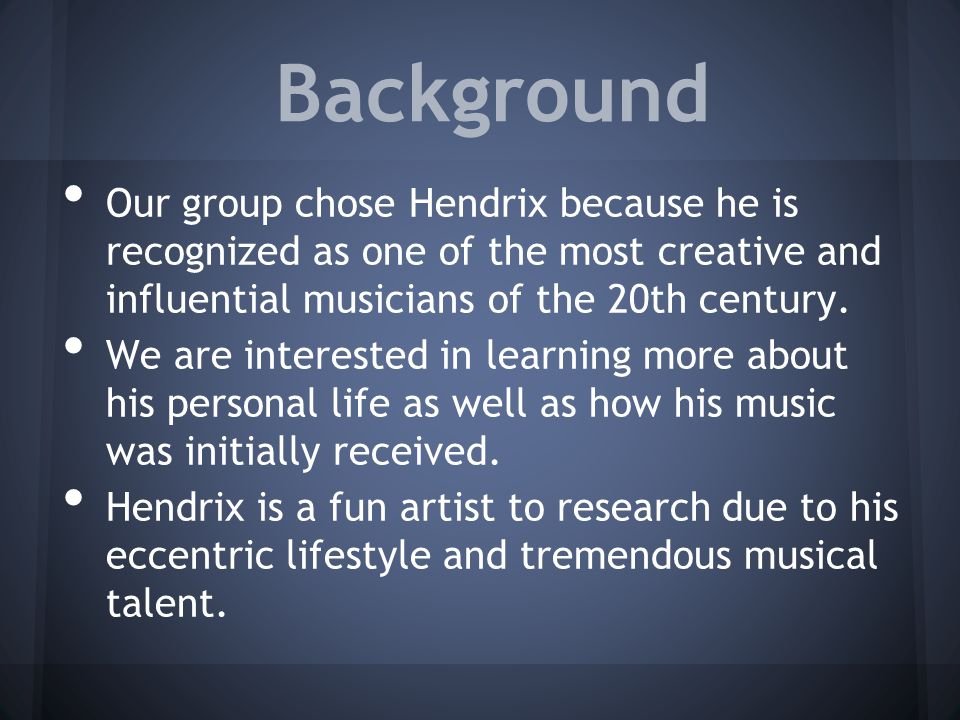 Background Our group chose Hendrix because he is recognized as one of the most creative and influential musicians of the 20th century.