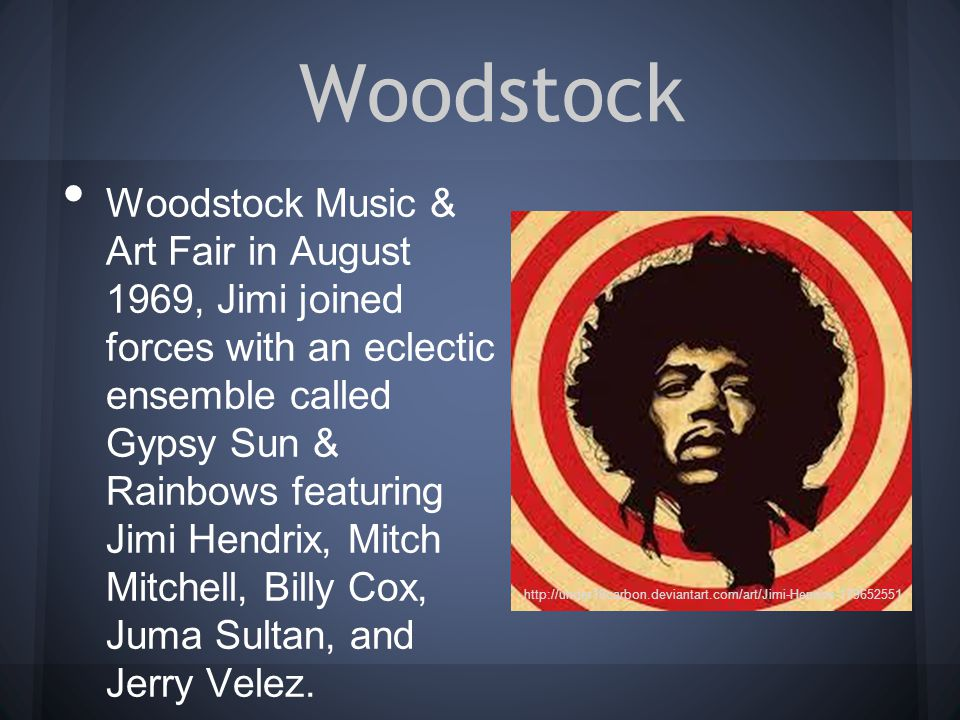 Woodstock Woodstock Music & Art Fair in August 1969, Jimi joined forces with an eclectic ensemble called Gypsy Sun & Rainbows featuring Jimi Hendrix, Mitch Mitchell, Billy Cox, Juma Sultan, and Jerry Velez.