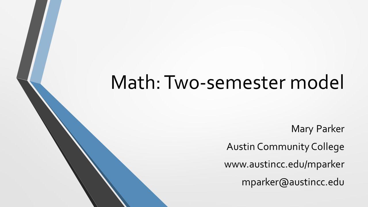 Math: Two-semester model Mary Parker Austin Community College www.austincc.edu/mparker mparker@austincc.edu