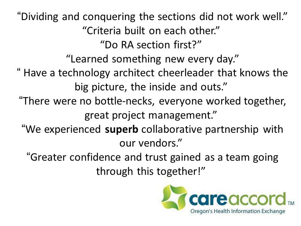 Dividing and conquering the sections did not work well. Criteria built on each other. Do RA section first? Learned something new every day. Have a technology architect cheerleader that knows the big picture, the inside and outs. There were no bottle-necks, everyone worked together, great project management. We experienced superb collaborative partnership with our vendors. Greater confidence and trust gained as a team going through this together!