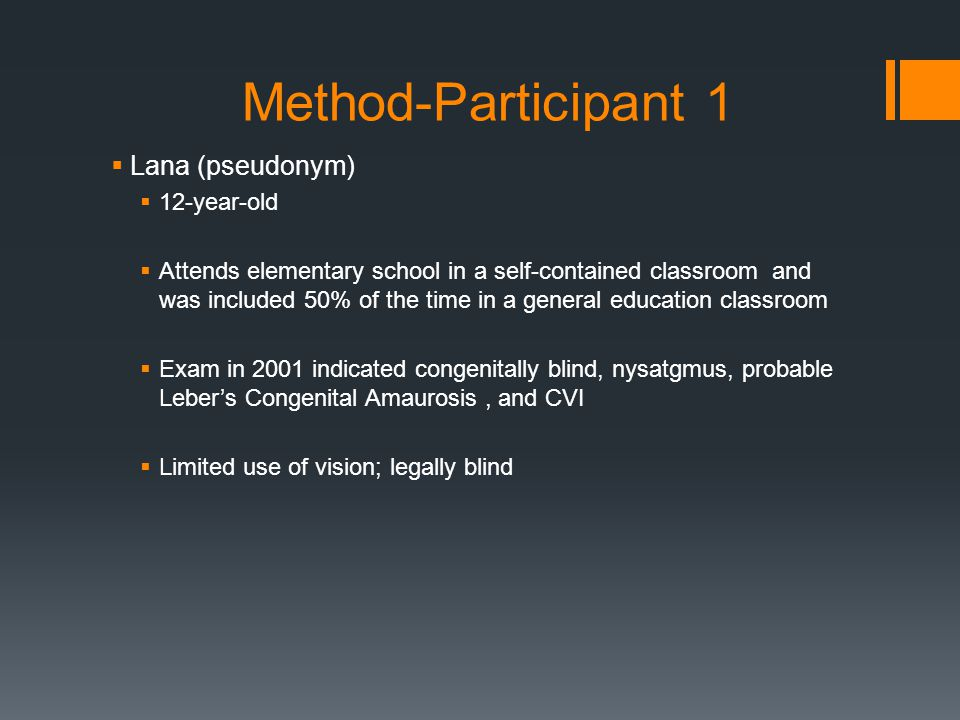 Method-Participant 1  Lana (pseudonym)  12-year-old  Attends elementary school in a self-contained classroom and was included 50% of the time in a general education classroom  Exam in 2001 indicated congenitally blind, nysatgmus, probable Leber's Congenital Amaurosis, and CVI  Limited use of vision; legally blind