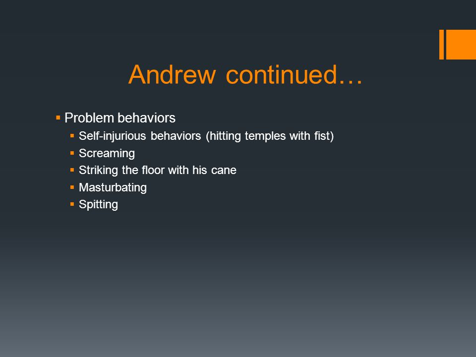 Andrew continued…  Problem behaviors  Self-injurious behaviors (hitting temples with fist)  Screaming  Striking the floor with his cane  Masturbating  Spitting