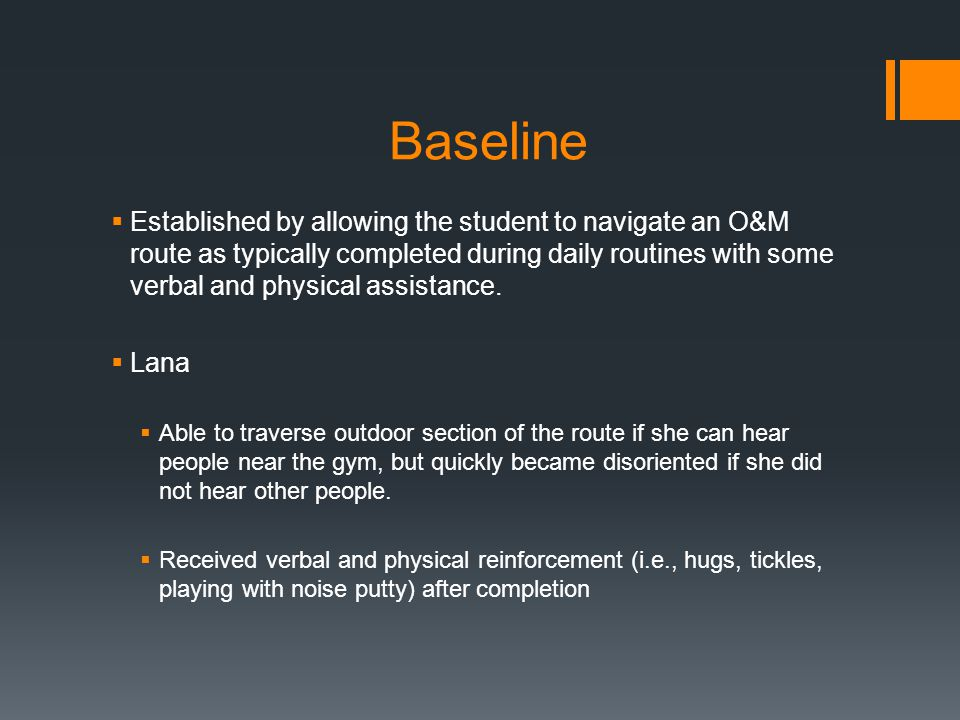 Baseline  Established by allowing the student to navigate an O&M route as typically completed during daily routines with some verbal and physical assistance.