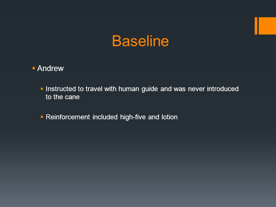 Baseline  Andrew  Instructed to travel with human guide and was never introduced to the cane  Reinforcement included high-five and lotion