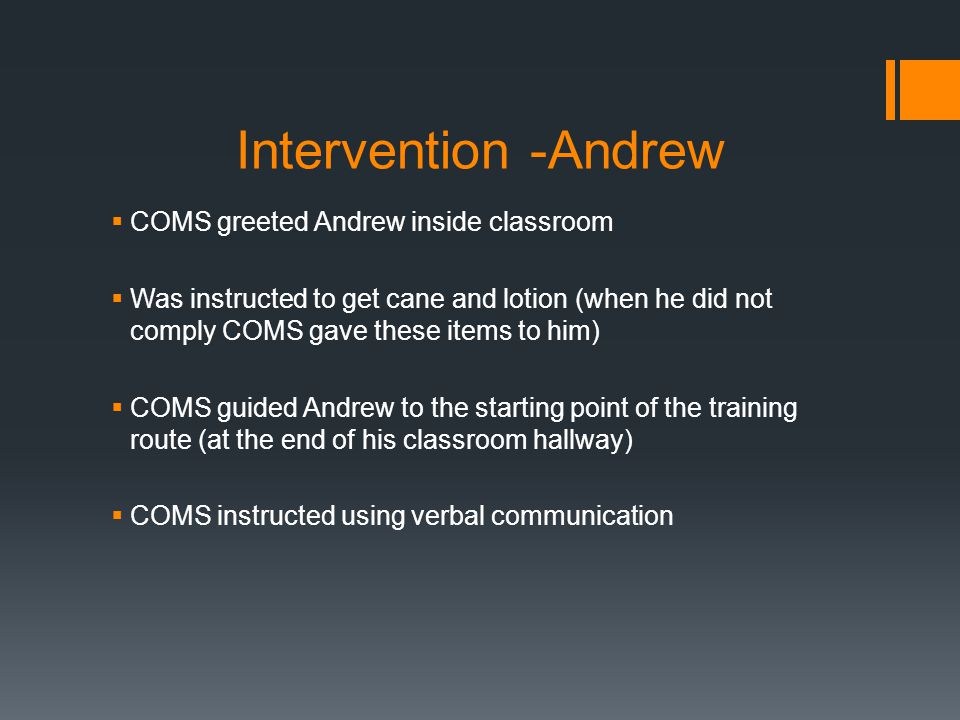 Intervention -Andrew  COMS greeted Andrew inside classroom  Was instructed to get cane and lotion (when he did not comply COMS gave these items to him)  COMS guided Andrew to the starting point of the training route (at the end of his classroom hallway)  COMS instructed using verbal communication
