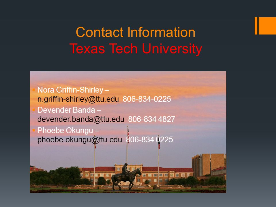 Contact Information Texas Tech University  Nora Griffin-Shirley – n.griffin-shirley@ttu.edu 806-834-0225  Devender Banda – devender.banda@ttu.edu 806-834 4827  Phoebe Okungu – phoebe.okungu@ttu.edu 806-834 0225