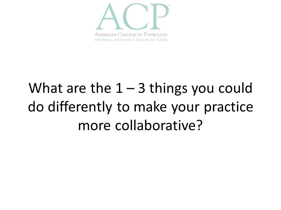 What are the 1 – 3 things you could do differently to make your practice more collaborative?