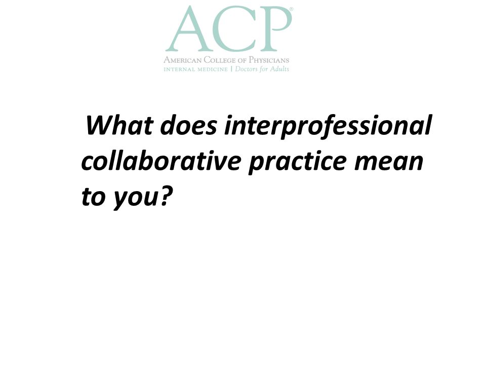 Interprofessional Collaborative Practice Multiple health workers from different backgrounds work together with patients, families, caregivers and communities to deliver the highest quality of care World Health Organization, 2010