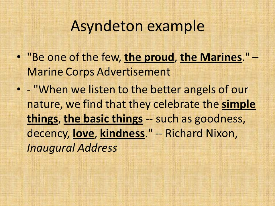 Asyndeton example Be one of the few, the proud, the Marines. – Marine Corps Advertisement - When we listen to the better angels of our nature, we find that they celebrate the simple things, the basic things -- such as goodness, decency, love, kindness. -- Richard Nixon, Inaugural Address