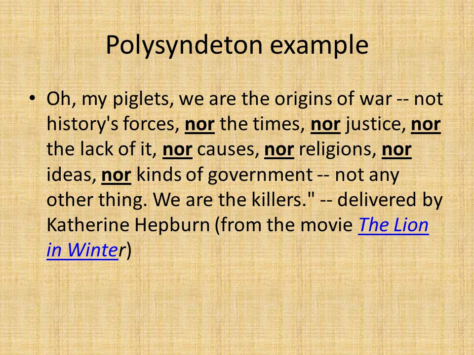 Polysyndeton example Oh, my piglets, we are the origins of war -- not history s forces, nor the times, nor justice, nor the lack of it, nor causes, nor religions, nor ideas, nor kinds of government -- not any other thing.