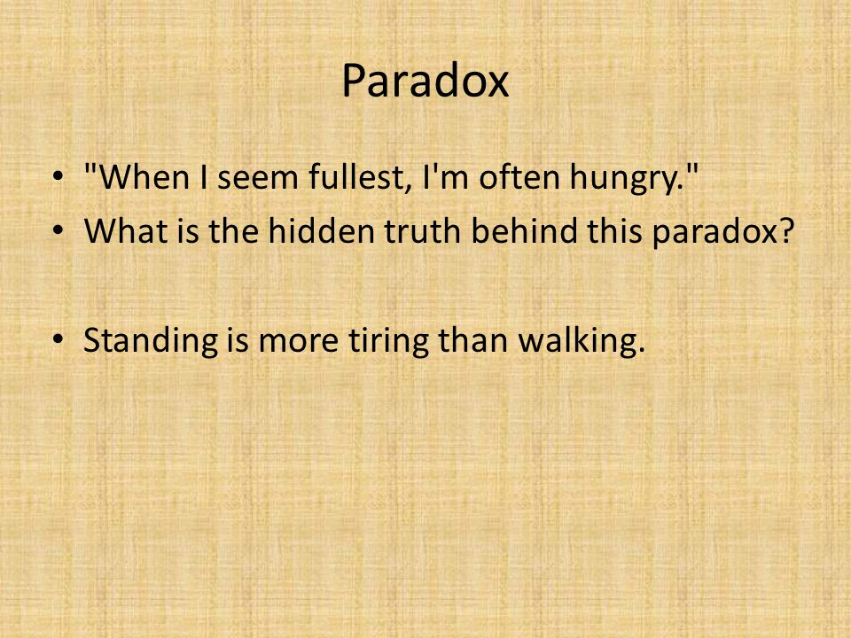 Paradox When I seem fullest, I m often hungry. What is the hidden truth behind this paradox.