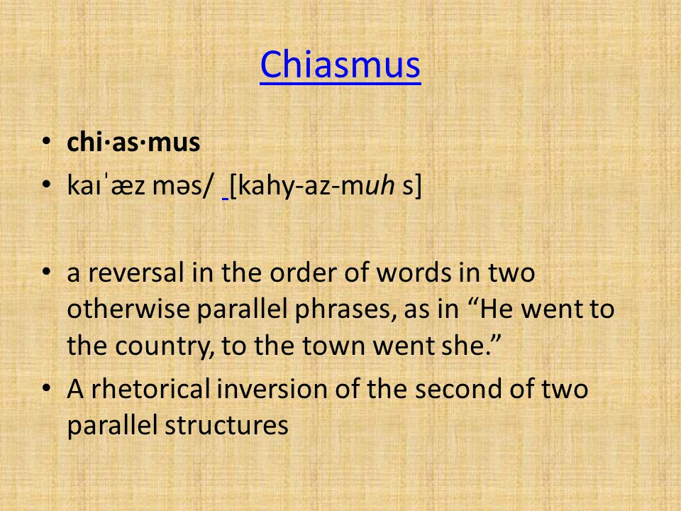 Chiasmus chi·as·mus kaɪˈæz məs/ [kahy-az-muh s] a reversal in the order of words in two otherwise parallel phrases, as in He went to the country, to the town went she. A rhetorical inversion of the second of two parallel structures