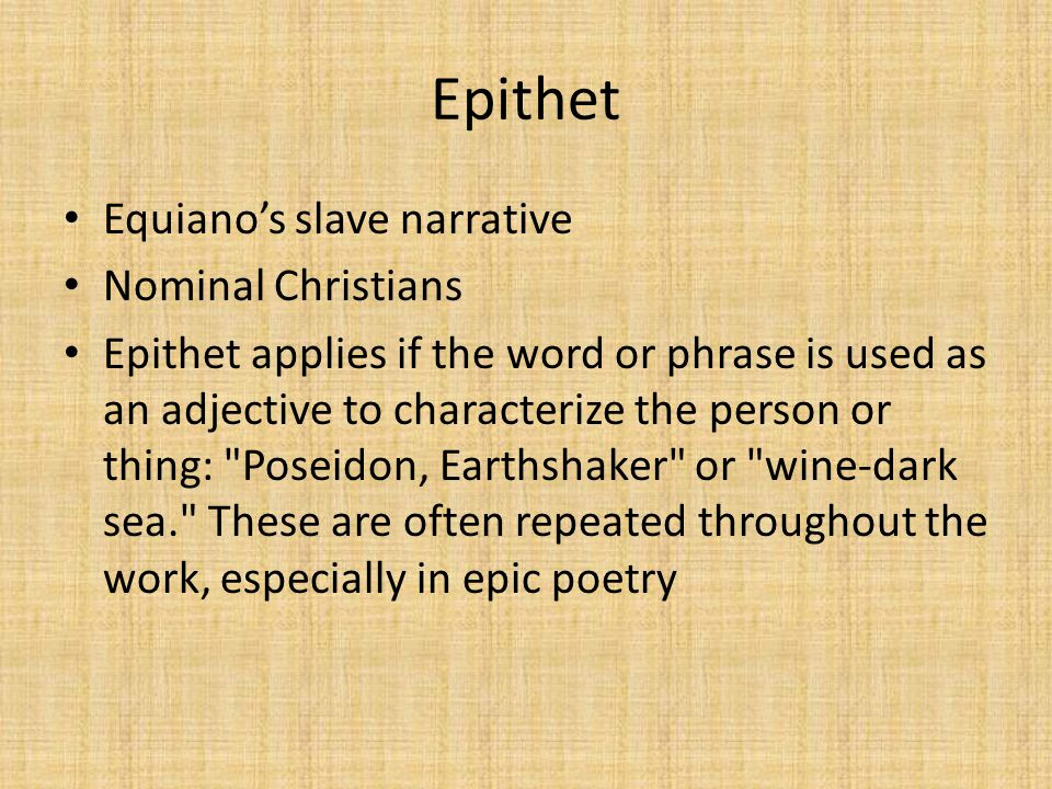 Epithet Equiano's slave narrative Nominal Christians Epithet applies if the word or phrase is used as an adjective to characterize the person or thing: Poseidon, Earthshaker or wine-dark sea. These are often repeated throughout the work, especially in epic poetry