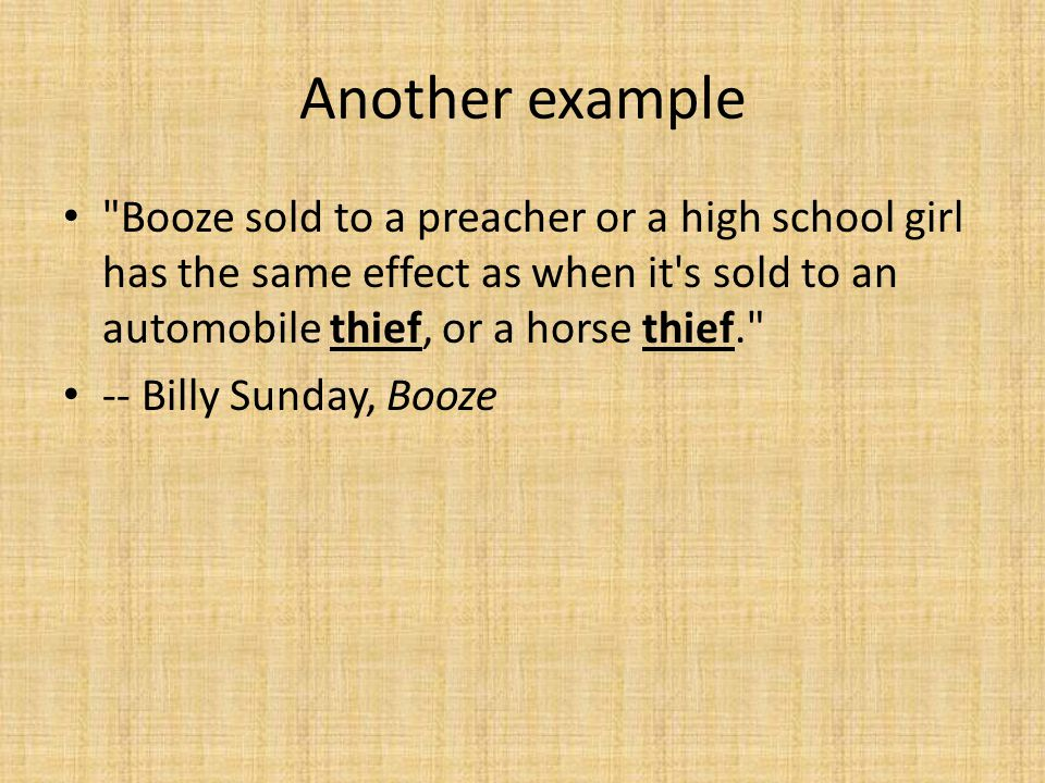 Another example Booze sold to a preacher or a high school girl has the same effect as when it s sold to an automobile thief, or a horse thief. -- Billy Sunday, Booze