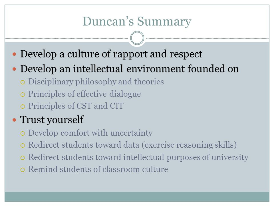 Duncan's Summary Develop a culture of rapport and respect Develop an intellectual environment founded on  Disciplinary philosophy and theories  Principles of effective dialogue  Principles of CST and CIT Trust yourself  Develop comfort with uncertainty  Redirect students toward data (exercise reasoning skills)  Redirect students toward intellectual purposes of university  Remind students of classroom culture