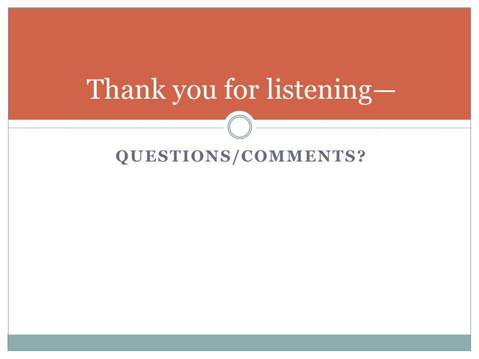 QUESTIONS/COMMENTS? Thank you for listening—