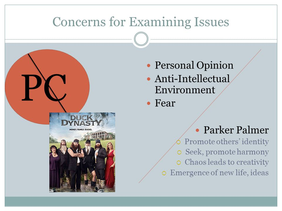 Concerns for Examining Issues PC Personal Opinion Anti-Intellectual Environment Fear Parker Palmer  Promote others' identity  Seek, promote harmony  Chaos leads to creativity  Emergence of new life, ideas