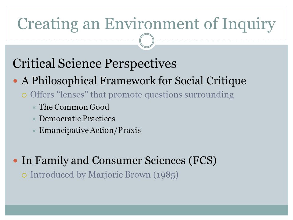 Creating an Environment of Inquiry Critical Science Perspectives A Philosophical Framework for Social Critique  Offers lenses that promote questions surrounding  The Common Good  Democratic Practices  Emancipative Action/Praxis In Family and Consumer Sciences (FCS)  Introduced by Marjorie Brown (1985)