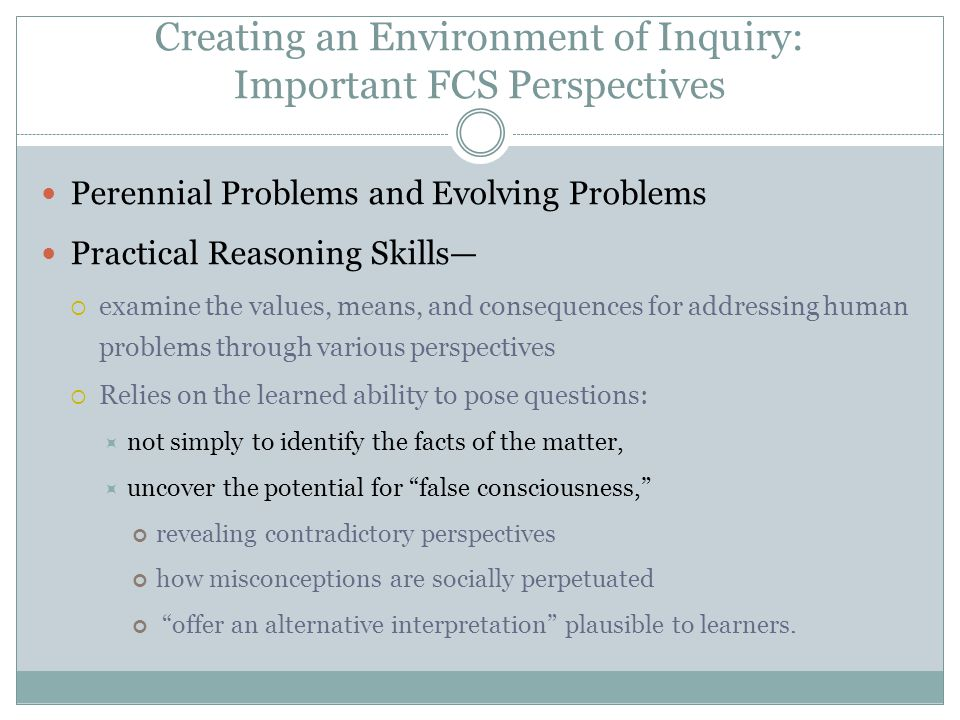 Creating an Environment of Inquiry: Important FCS Perspectives Perennial Problems and Evolving Problems Practical Reasoning Skills—  examine the values, means, and consequences for addressing human problems through various perspectives  Relies on the learned ability to pose questions:  not simply to identify the facts of the matter,  uncover the potential for false consciousness, revealing contradictory perspectives how misconceptions are socially perpetuated offer an alternative interpretation plausible to learners.