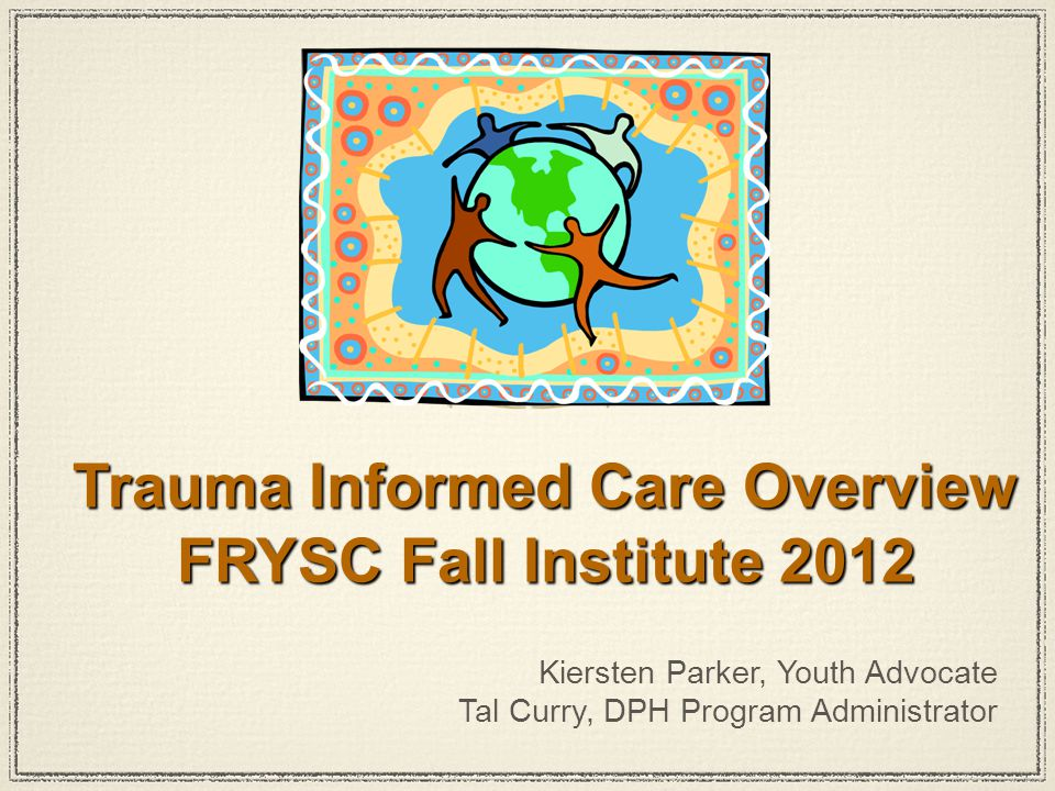 Kiersten Parker, Youth Advocate Tal Curry, DPH Program Administrator Trauma Informed Care Overview FRYSC Fall Institute 2012