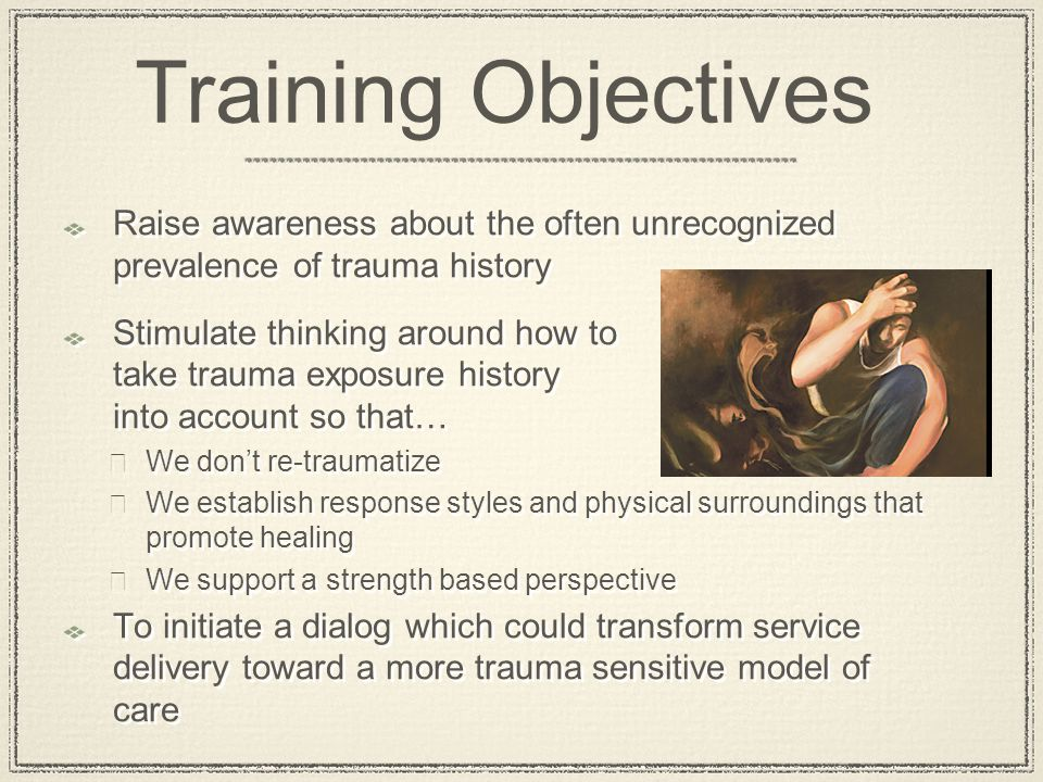 Raise awareness about the often unrecognized prevalence of trauma history Stimulate thinking around how to take trauma exposure history into account s