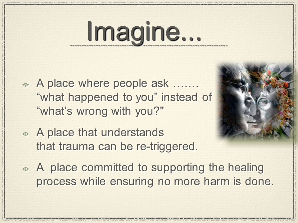 "Imagine...Imagine... A place where people ask ……. ""what happened to you"" instead of ""what's wrong with you?"