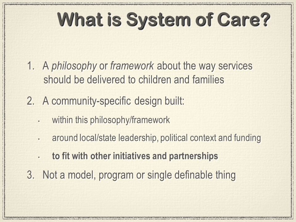 What is System of Care? 1. A philosophy or framework about the way services should be delivered to children and families 2. A community-specific desig