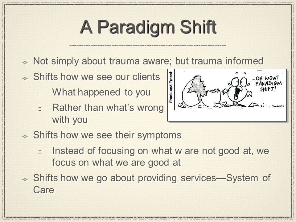 A Paradigm Shift Not simply about trauma aware; but trauma informed Shifts how we see our clients  What happened to you  Rather than what's wrong wi