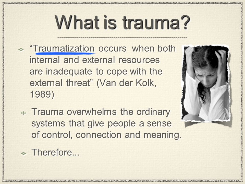 "What is trauma? ""Traumatization occurs when both internal and external resources are inadequate to cope with the external threat"" (Van der Kolk, 1989)"
