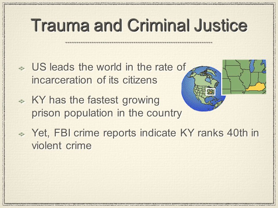 Trauma and Criminal Justice US leads the world in the rate of incarceration of its citizens KY has the fastest growing prison population in the countr