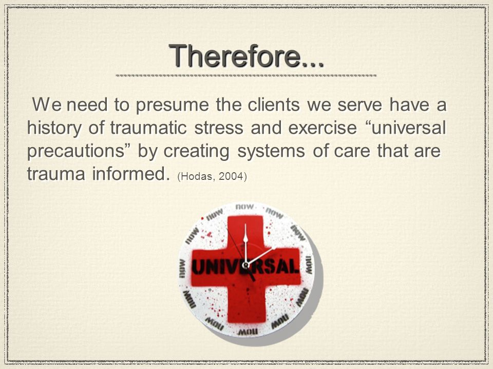 "Therefore...Therefore... We need to presume the clients we serve have a history of traumatic stress and exercise ""universal precautions"" by creating s"