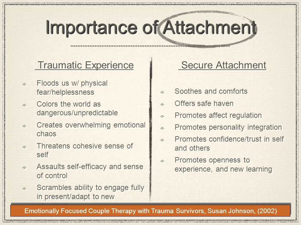 Importance of Attachment Traumatic Experience Floods us w/ physical fear/helplessness Colors the world as dangerous/unpredictable Creates overwhelming