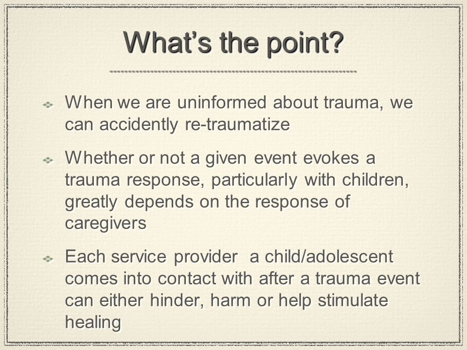 What's the point? When we are uninformed about trauma, we can accidently re-traumatize Whether or not a given event evokes a trauma response, particul