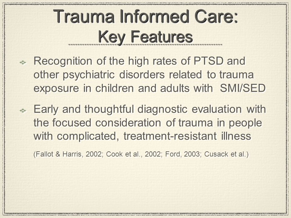 Trauma Informed Care: Key Features Recognition of the high rates of PTSD and other psychiatric disorders related to trauma exposure in children and ad