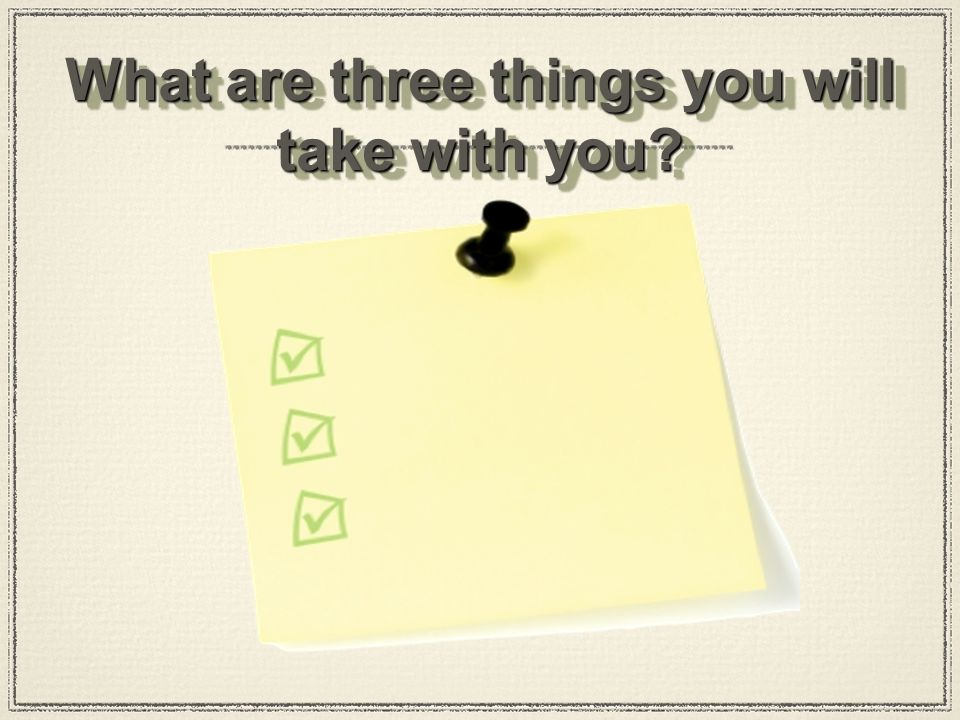 What are three things you will take with you?