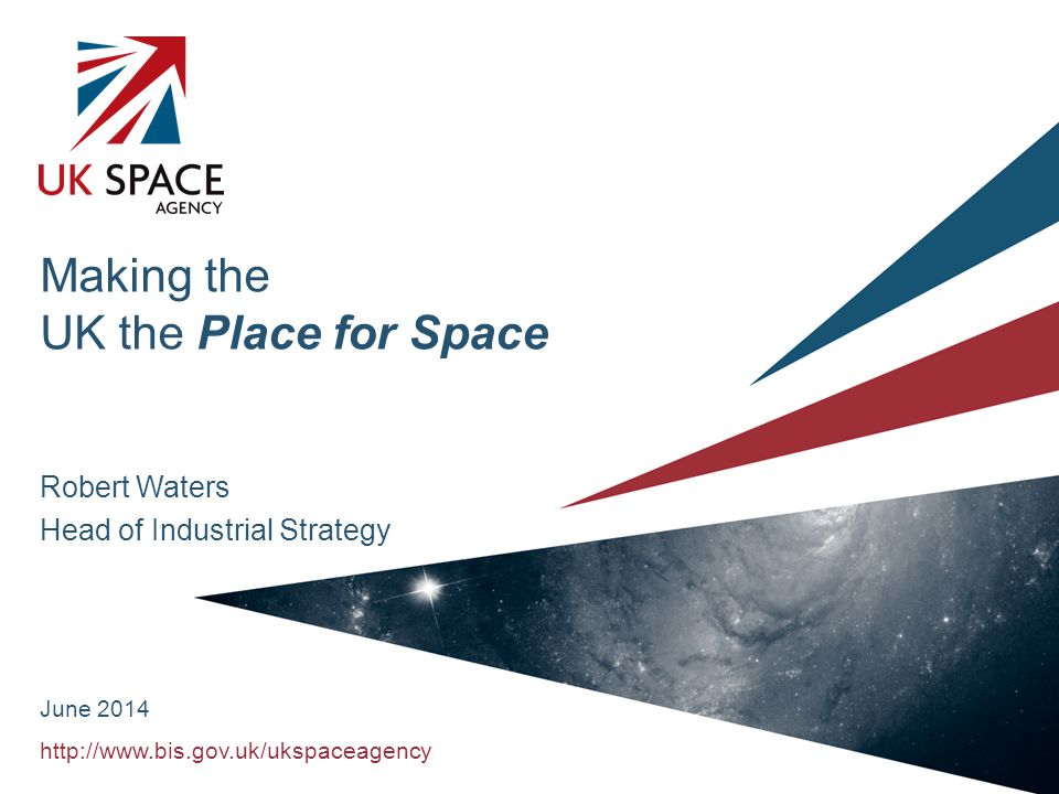 http://www.bis.gov.uk/ukspaceagency Making the UK the Place for Space Robert Waters Head of Industrial Strategy June 2014