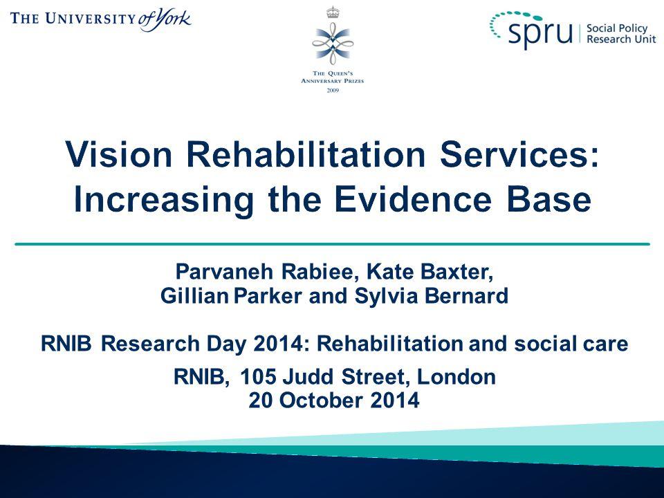 Parvaneh Rabiee, Kate Baxter, Gillian Parker and Sylvia Bernard RNIB Research Day 2014: Rehabilitation and social care RNIB, 105 Judd Street, London 20 October 2014
