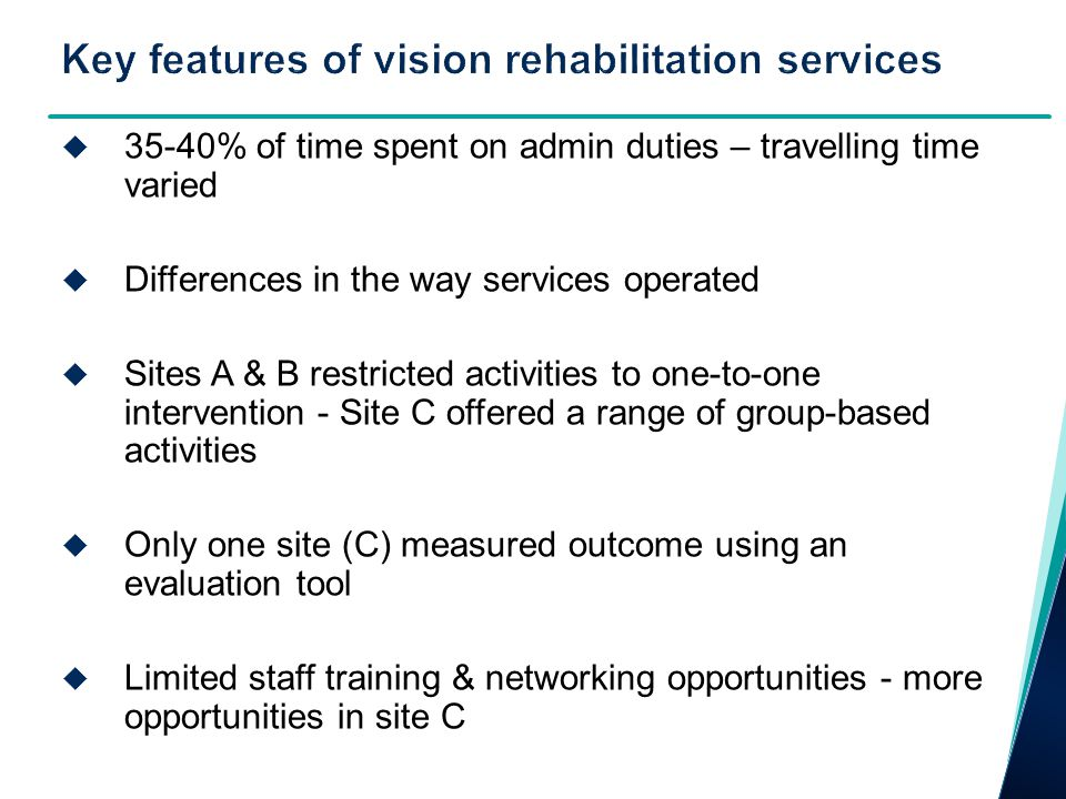  35-40% of time spent on admin duties – travelling time varied  Differences in the way services operated  Sites A & B restricted activities to one-to-one intervention - Site C offered a range of group-based activities  Only one site (C) measured outcome using an evaluation tool  Limited staff training & networking opportunities - more opportunities in site C