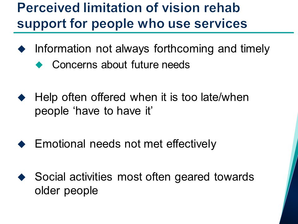  Information not always forthcoming and timely  Concerns about future needs  Help often offered when it is too late/when people 'have to have it'  Emotional needs not met effectively  Social activities most often geared towards older people