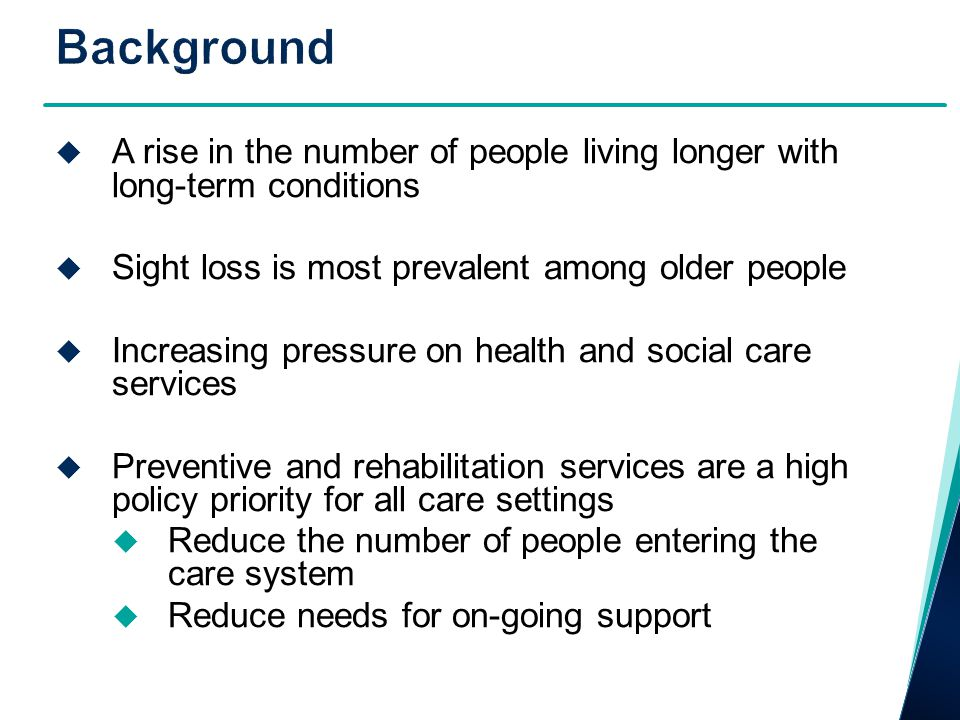 A rise in the number of people living longer with long-term conditions  Sight loss is most prevalent among older people  Increasing pressure on health and social care services  Preventive and rehabilitation services are a high policy priority for all care settings  Reduce the number of people entering the care system  Reduce needs for on-going support