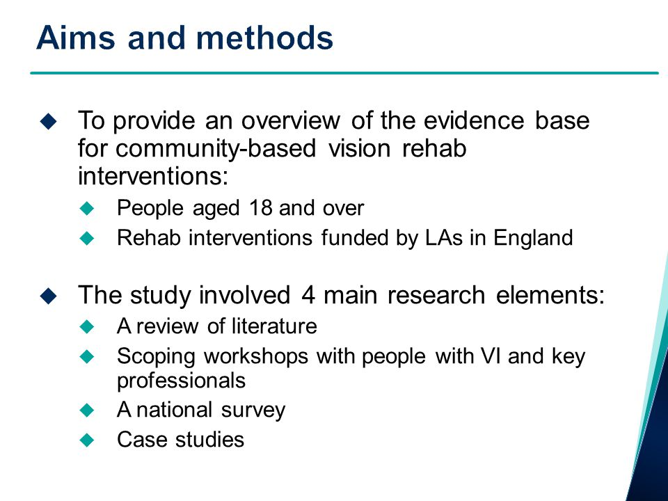 No secure evidence around effectiveness, costs and different models of community-based vision rehab services – however some strong messages for:  The potential for vision rehab to have a positive impact on daily activities and depression  High prevalence of depression in people with VI and increased need for emotional support  Vision rehab interventions mostly target physical/functional rather than social and emotional issues  The cost effectiveness of group-based self- management programmes